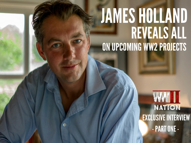 Second World War Historian James Holland Reveals All On Upcoming WW2 Projects – Part One