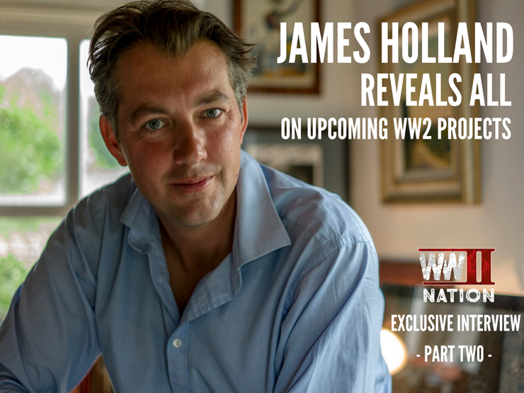 Second World War Historian James Holland Reveals All On Upcoming WW2 Projects – Part Two